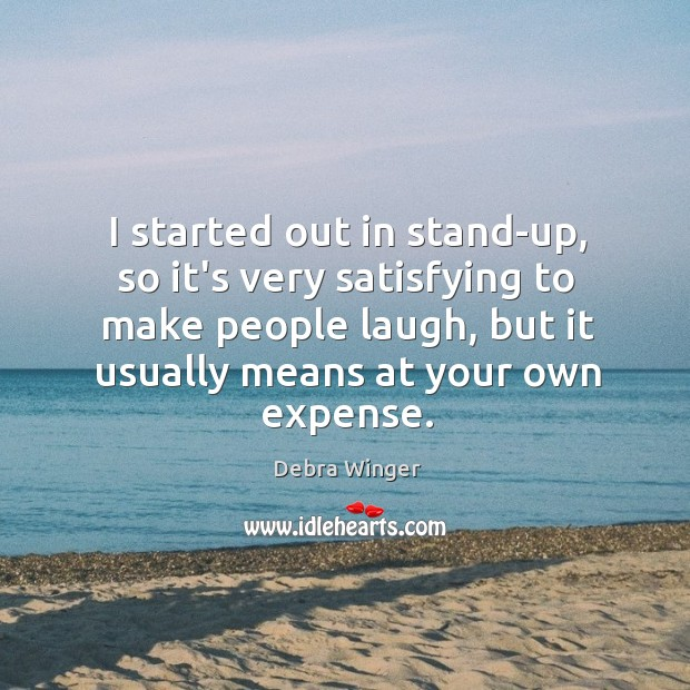 I started out in stand-up, so it's very satisfying to make people Image