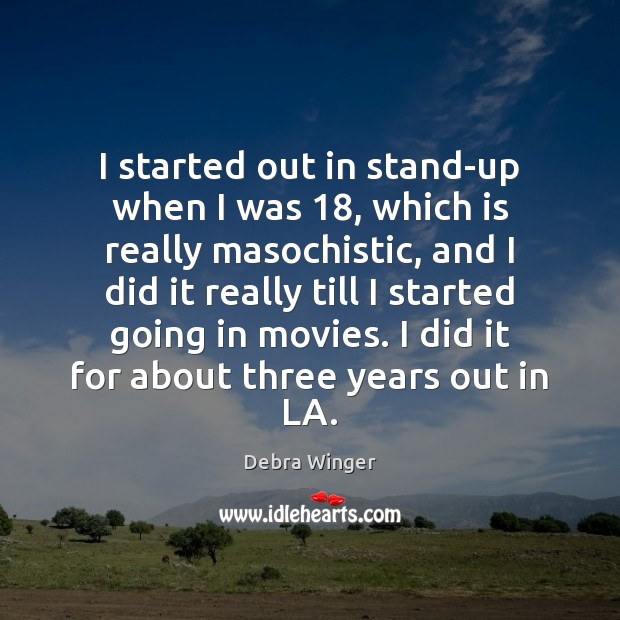 Image, I started out in stand-up when I was 18, which is really masochistic,