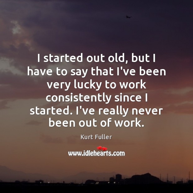 I started out old, but I have to say that I've been Kurt Fuller Picture Quote