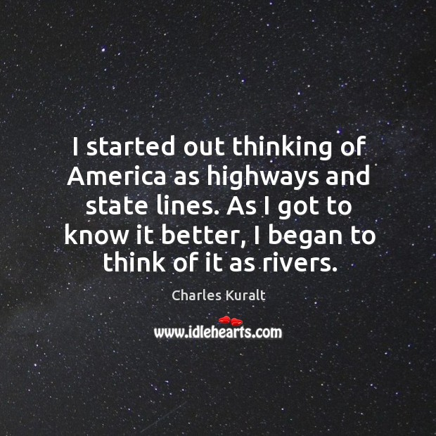 I started out thinking of America as highways and state lines. As Charles Kuralt Picture Quote