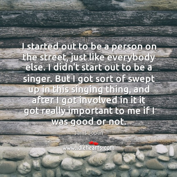 I started out to be a person on the street, just like Janis Joplin Picture Quote