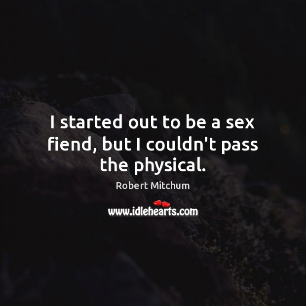 Image, I started out to be a sex fiend, but I couldn't pass the physical.