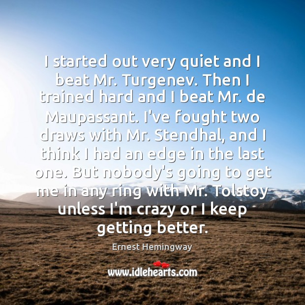 I started out very quiet and I beat Mr. Turgenev. Then I Ernest Hemingway Picture Quote