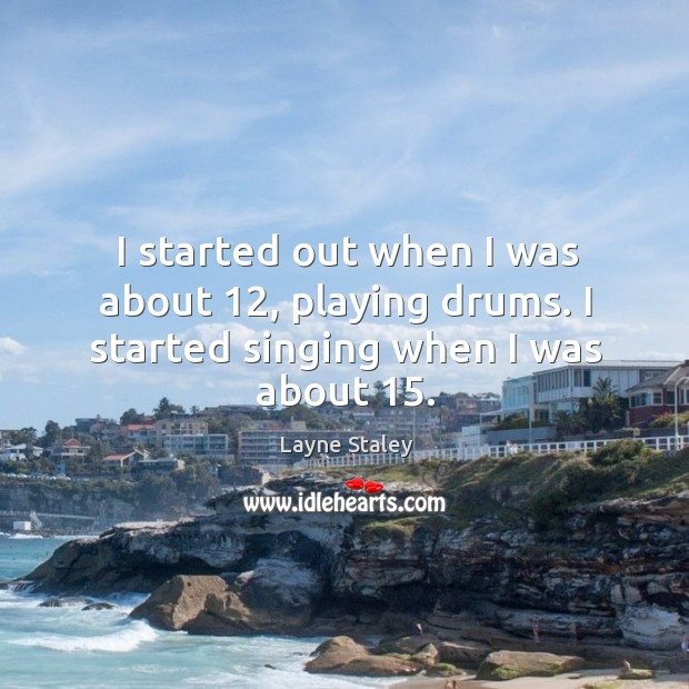 I started out when I was about 12, playing drums. I started singing when I was about 15. Layne Staley Picture Quote