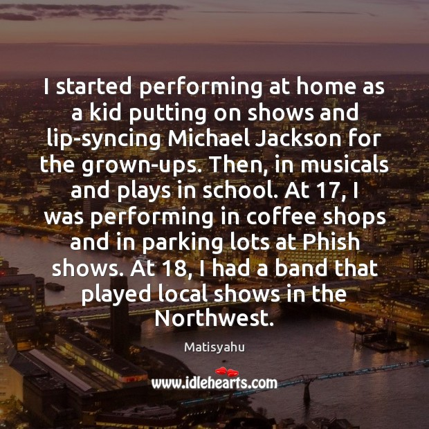 Image, I started performing at home as a kid putting on shows and