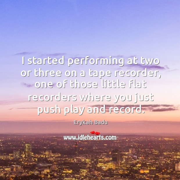 Image, I started performing at two or three on a tape recorder, one of those little flat recorders