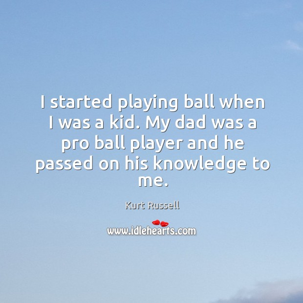 Image, I started playing ball when I was a kid. My dad was a pro ball player and he passed