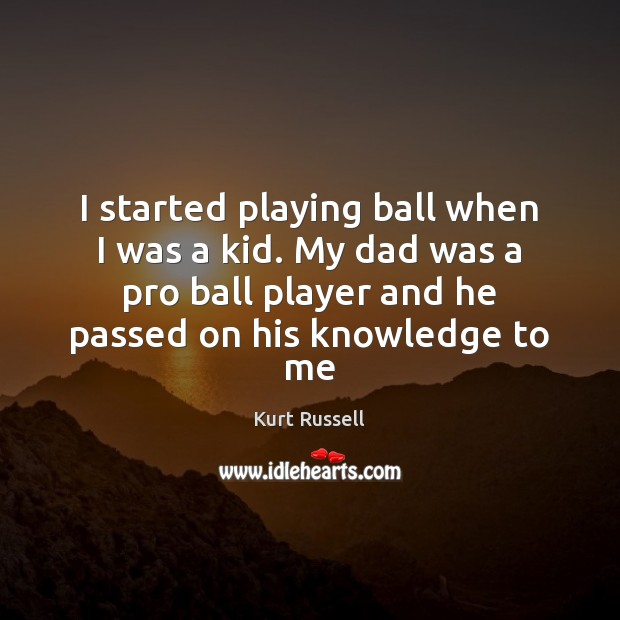 Image, I started playing ball when I was a kid. My dad was