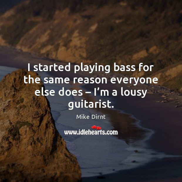 I started playing bass for the same reason everyone else does – I'm a lousy guitarist. Mike Dirnt Picture Quote
