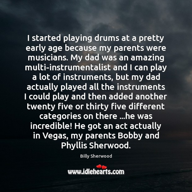 I started playing drums at a pretty early age because my parents Billy Sherwood Picture Quote