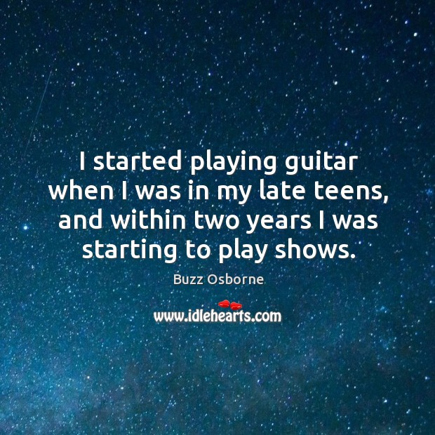Image, I started playing guitar when I was in my late teens, and within two years I was starting to play shows.