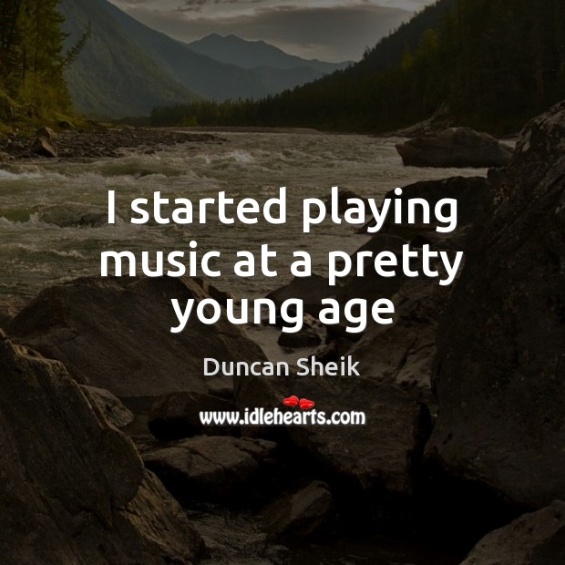 I started playing music at a pretty young age Duncan Sheik Picture Quote