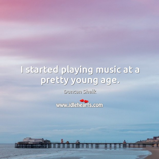 I started playing music at a pretty young age. Duncan Sheik Picture Quote