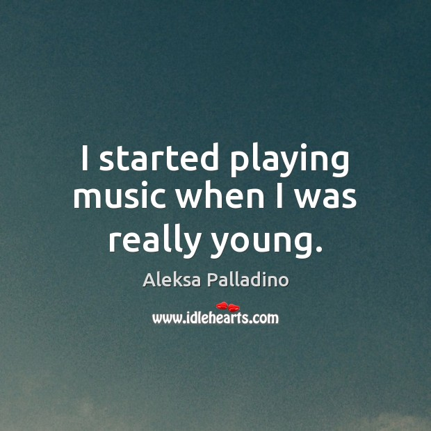 Image, I started playing music when I was really young.