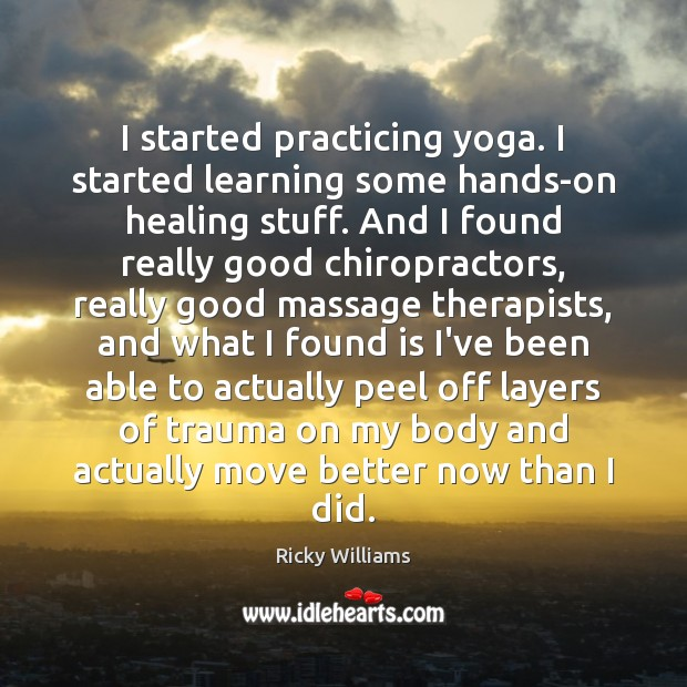 Image, I started practicing yoga. I started learning some hands-on healing stuff. And