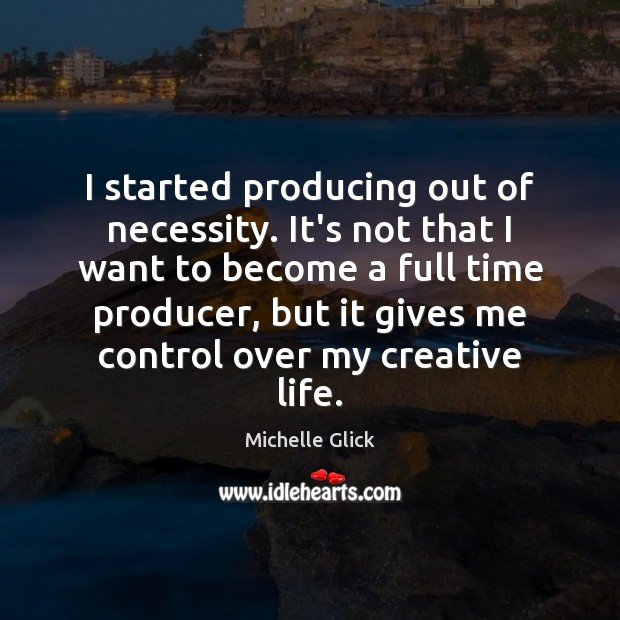 I started producing out of necessity. It's not that I want to Image