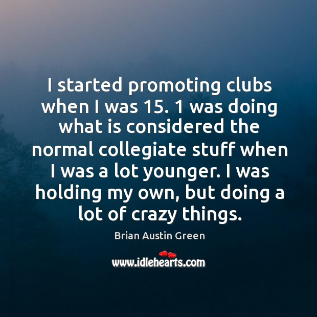 I started promoting clubs when I was 15. 1 was doing what is considered the normal Brian Austin Green Picture Quote