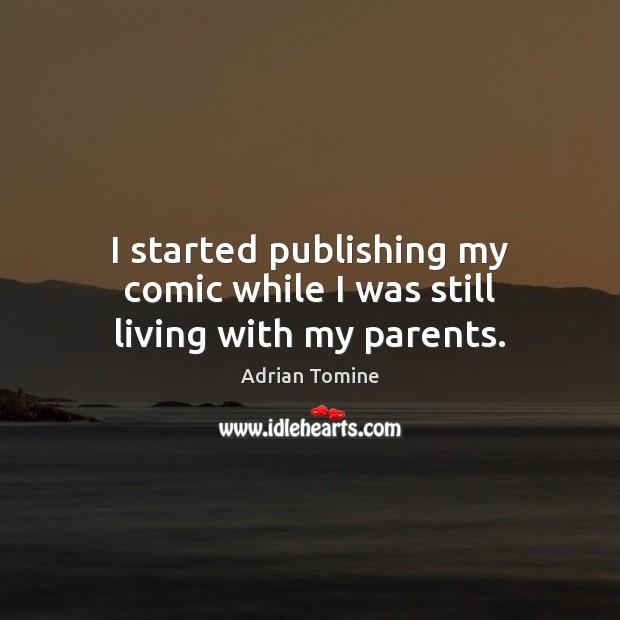 I started publishing my comic while I was still living with my parents. Adrian Tomine Picture Quote