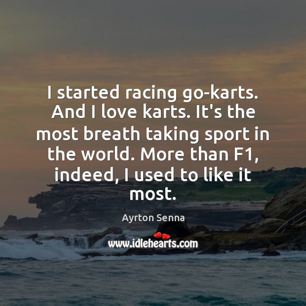 I started racing go-karts. And I love karts. It's the most breath Ayrton Senna Picture Quote