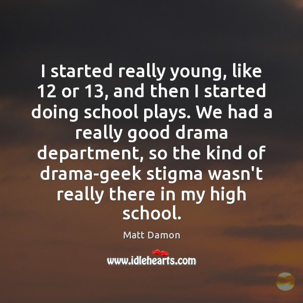 I started really young, like 12 or 13, and then I started doing school Matt Damon Picture Quote