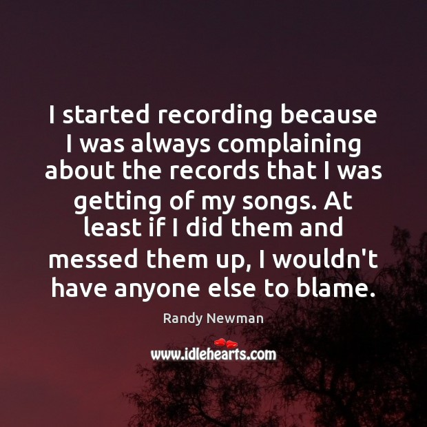 I started recording because I was always complaining about the records that Randy Newman Picture Quote