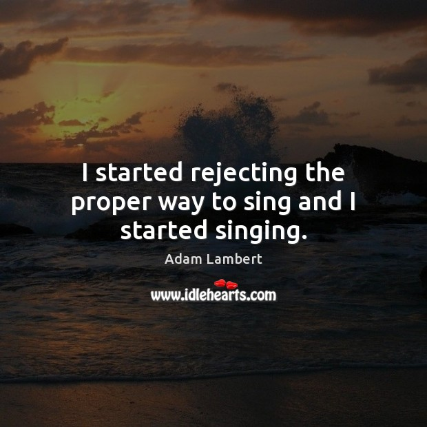 I started rejecting the proper way to sing and I started singing. Image
