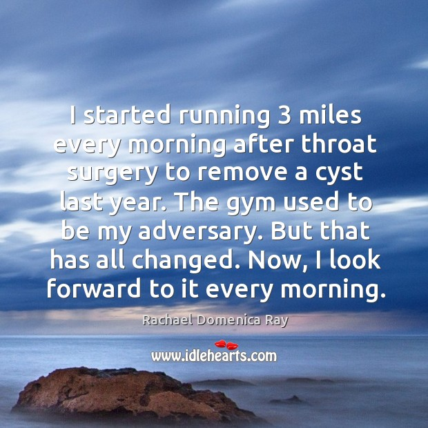 I started running 3 miles every morning after throat surgery to remove a cyst last year. Rachael Domenica Ray Picture Quote