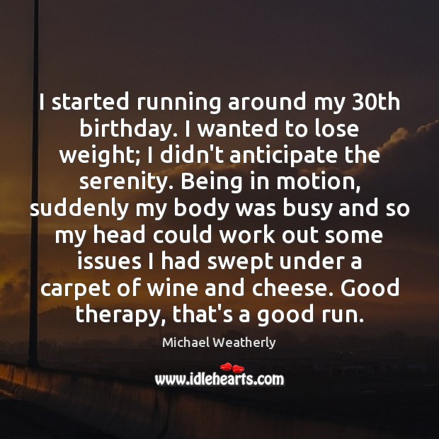 I started running around my 30th birthday. I wanted to lose weight; Image