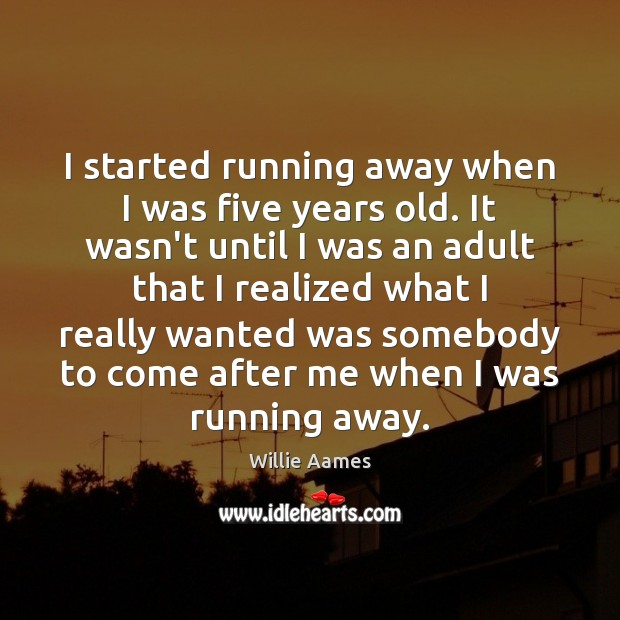 I started running away when I was five years old. It wasn't Willie Aames Picture Quote