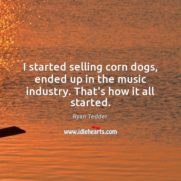 I started selling corn dogs, ended up in the music industry. That's how it all started. Ryan Tedder Picture Quote