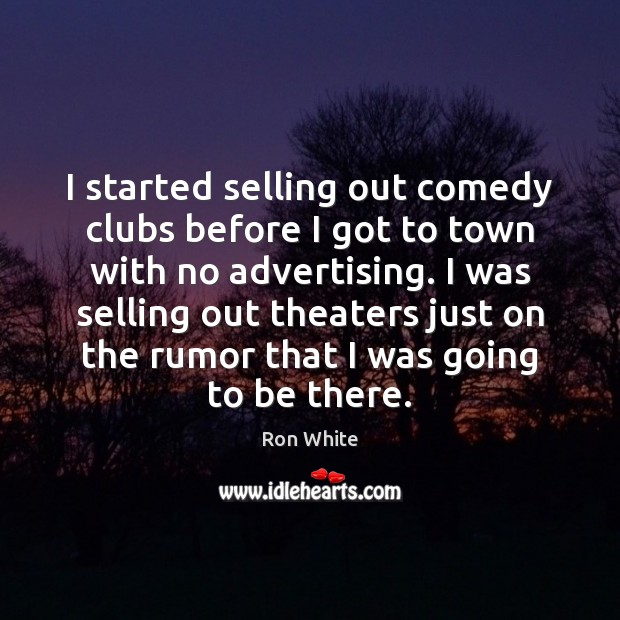 I started selling out comedy clubs before I got to town with Ron White Picture Quote
