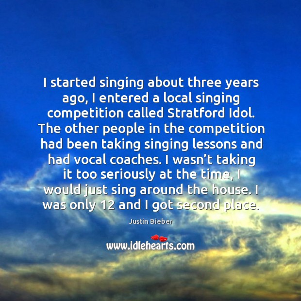I started singing about three years ago, I entered a local singing competition called stratford idol. Image