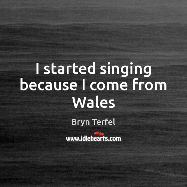 Image, I started singing because I come from Wales