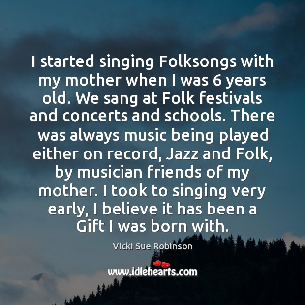 I started singing Folksongs with my mother when I was 6 years old. Image