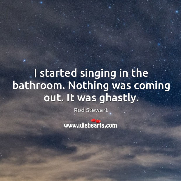 I started singing in the bathroom. Nothing was coming out. It was ghastly. Image