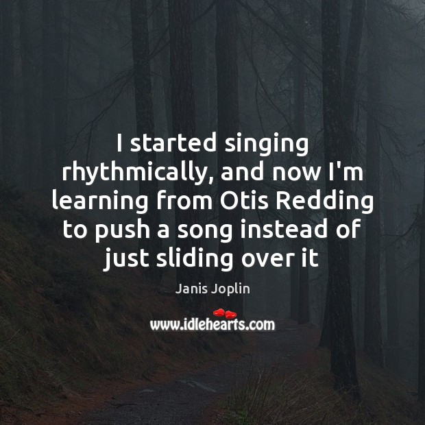 I started singing rhythmically, and now I'm learning from Otis Redding to Janis Joplin Picture Quote