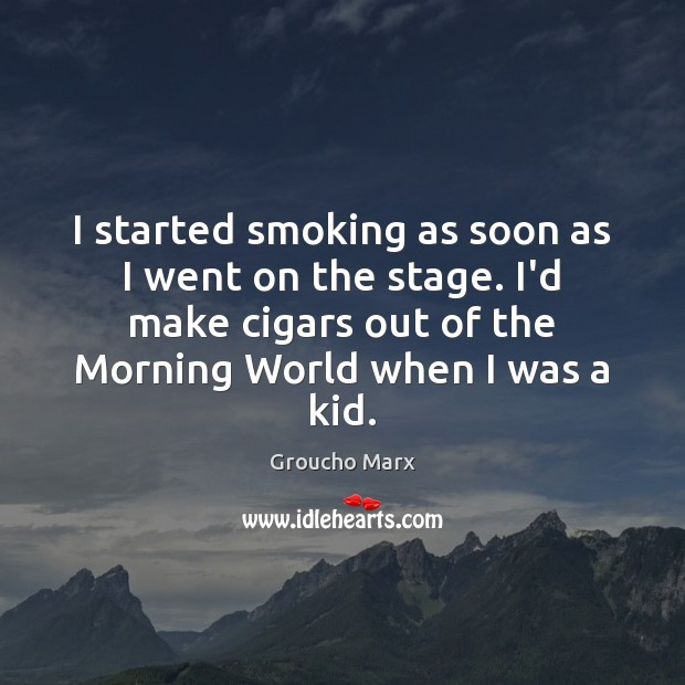 I started smoking as soon as I went on the stage. I'd Groucho Marx Picture Quote