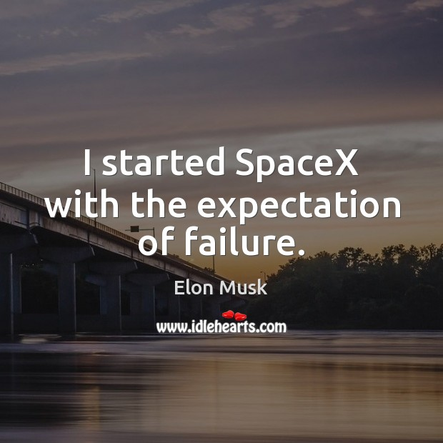I started SpaceX with the expectation of failure. Image