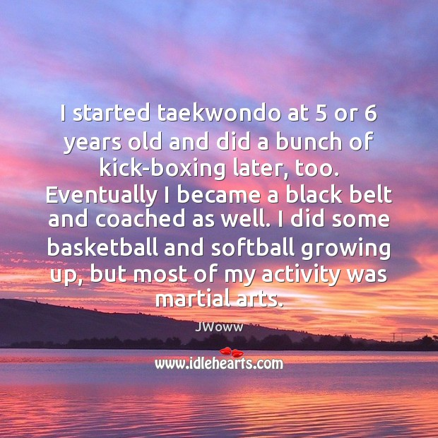 I started taekwondo at 5 or 6 years old and did a bunch of Image