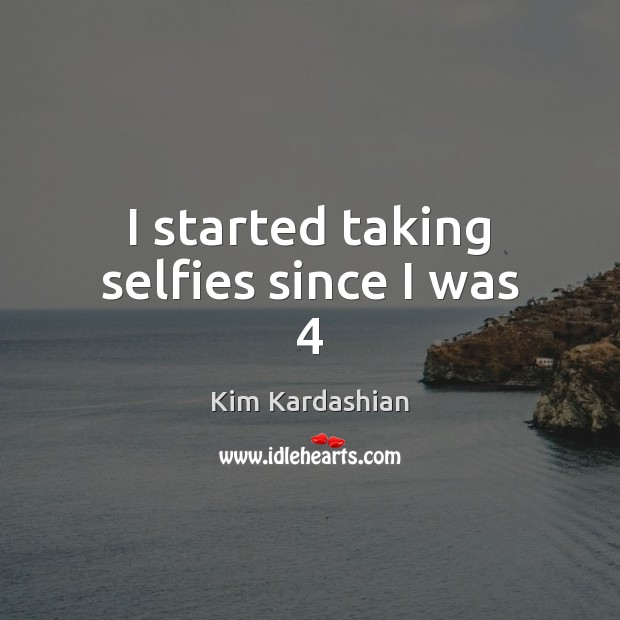 I started taking selfies since I was 4 Kim Kardashian Picture Quote