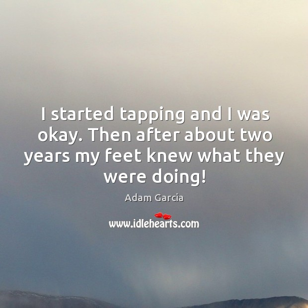 I started tapping and I was okay. Then after about two years my feet knew what they were doing! Adam Garcia Picture Quote