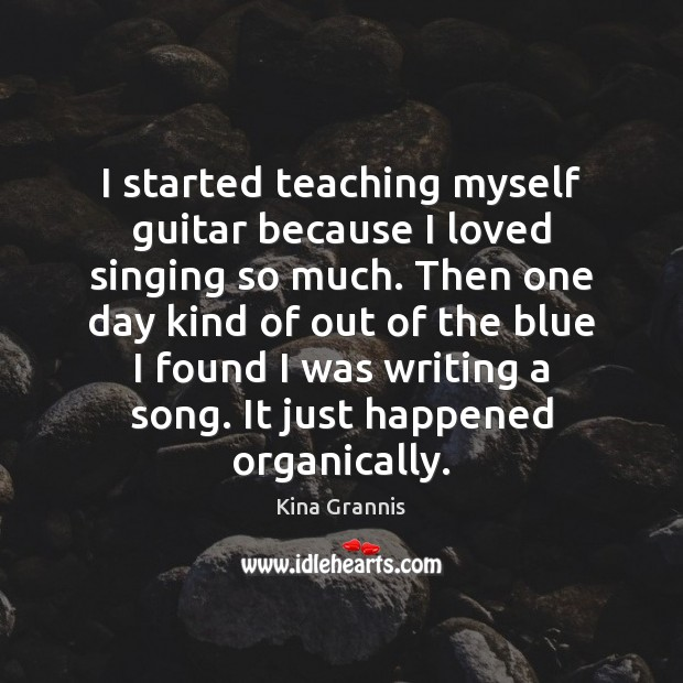 I started teaching myself guitar because I loved singing so much. Then Kina Grannis Picture Quote