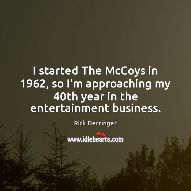 I started The McCoys in 1962, so I'm approaching my 40th year in Image