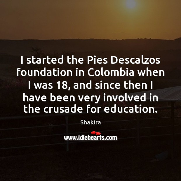 I started the Pies Descalzos foundation in Colombia when I was 18, and Shakira Picture Quote