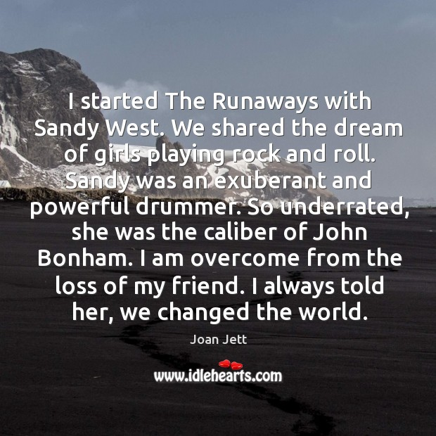 I started The Runaways with Sandy West. We shared the dream of Image