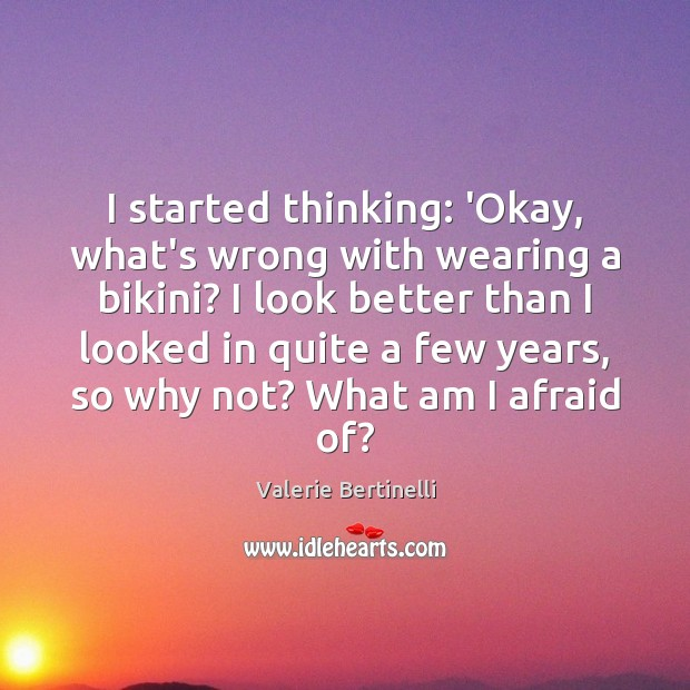 Valerie Bertinelli Picture Quote image saying: I started thinking: 'Okay, what's wrong with wearing a bikini? I look