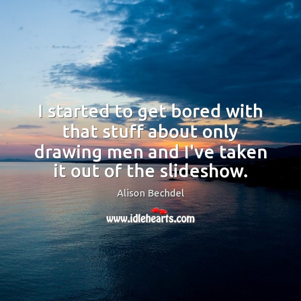 I started to get bored with that stuff about only drawing men Alison Bechdel Picture Quote