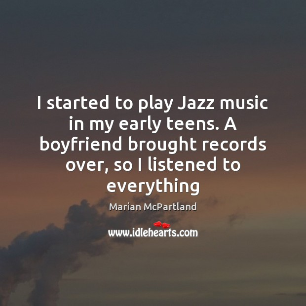 I started to play Jazz music in my early teens. A boyfriend Marian McPartland Picture Quote