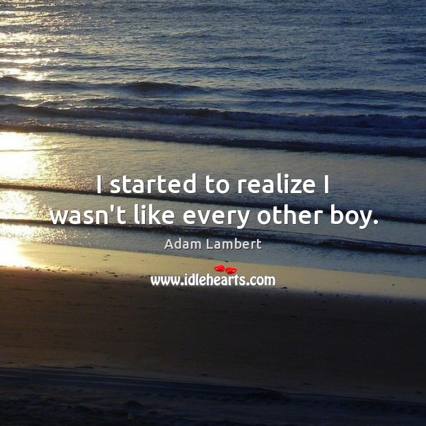 I started to realize I wasn't like every other boy. Adam Lambert Picture Quote