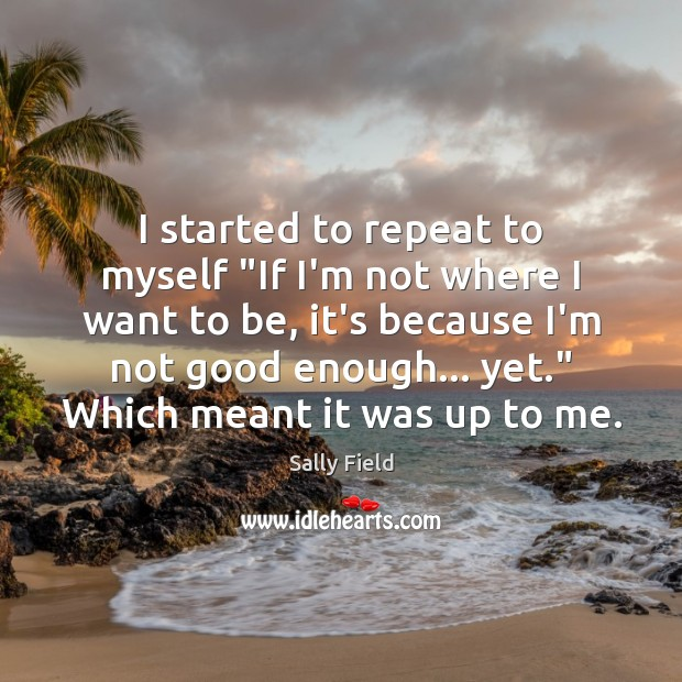 """I started to repeat to myself """"If I'm not where I want Sally Field Picture Quote"""
